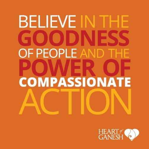 Believe in the goodness of people and the power of compassionate action.